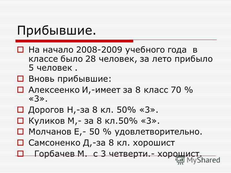 Прибывшие. На начало 2008-2009 учебного года в классе было 28 человек, за лето прибыло 5 человек. Вновь прибывшие: Алексеенко И,-имеет за 8 класс 70 % «3». Дорогов Н,-за 8 кл. 50% «3». Куликов М,- за 8 кл.50% «3». Молчанов Е,- 50 % удовлетворительно.