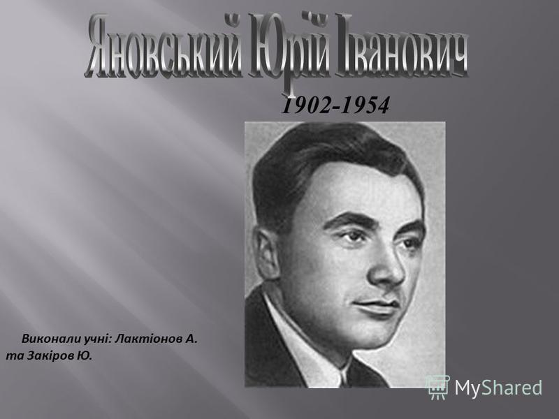 1902-1954 Виконали учні: Лактіонов А. та Закіров Ю.