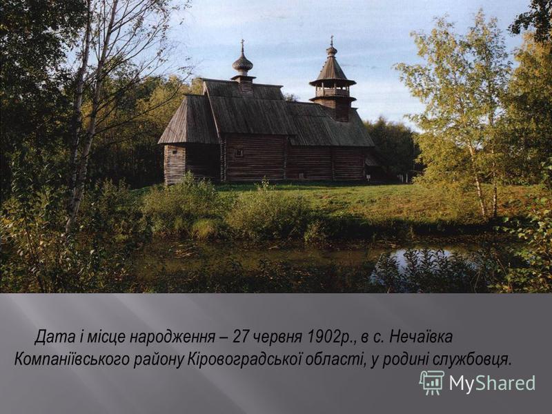 Дата і місце народження – 27 червня 1902р., в с. Нечаївка Компаніївського району Кіровоградської області, у родині службовця.