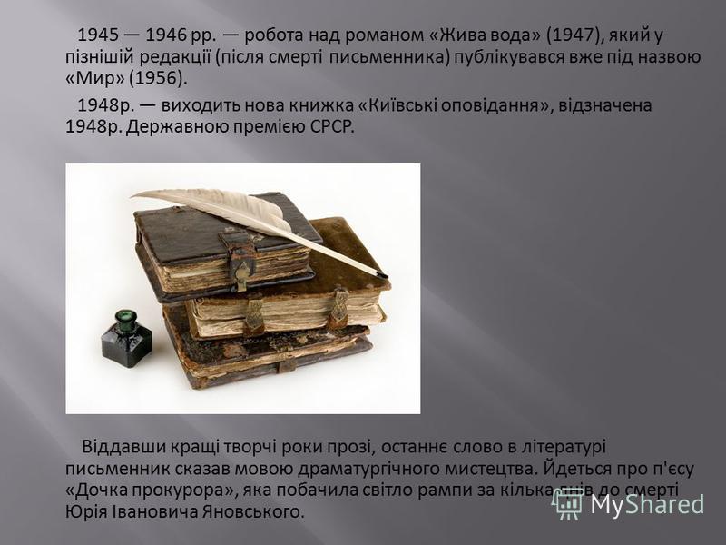 1945 1946 pp. робота над романом «Жива вода» (1947), який у пізнішій редакції (після смерті письменника) публікувався вже під назвою «Мир» (1956). 1948р. виходить нова книжка «Київські оповідання», відзначена 1948р. Державною премією СРСР. Віддавши к