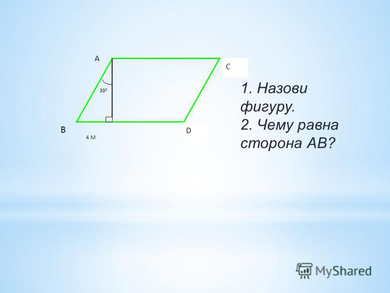 30 0 D C A B 4 M 1. Назови фигуру. 2. Чему равна сторона АВ?