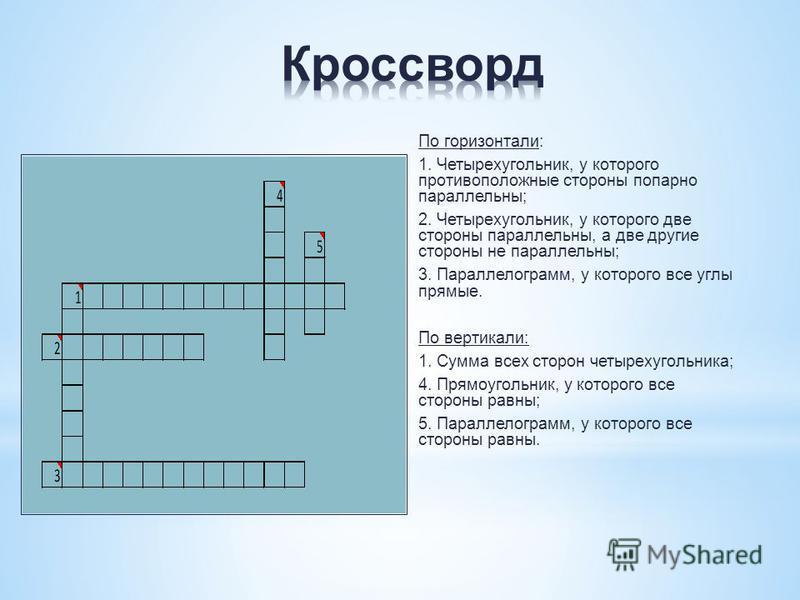 По горизонтали: 1. Четырехугольник, у которого противоположные стороны попарно параллельны; 2. Четырехугольник, у которого две стороны параллельны, а две другие стороны не параллельны; 3. Параллелограмм, у которого все углы прямые. По вертикали: 1. С