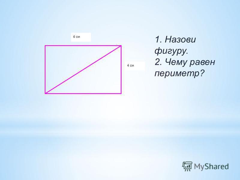 6 см 4 см 1. Назови фигуру. 2. Чему равен периметр?