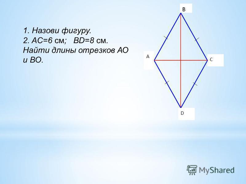 C о A D B 1. Назови фигуру. 2. AC=6 см; BD=8 см. Найти длины отрезков АО и ВО.