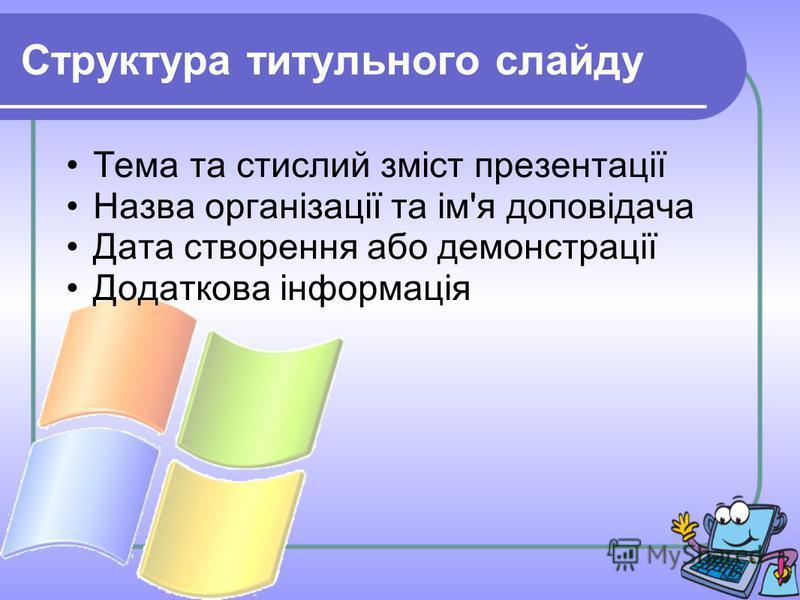 Структура титульного слайду Тема та стислий зміст презентації Назва організації та ім'я доповідача Дата створення або демонстрації Додаткова інформація