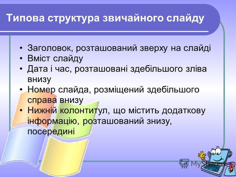 Типова структура звичайного слайду Заголовок, розташований зверху на слайді Вміст слайду Дата і час, розташовані здебільшого зліва внизу Номер слайда, розміщений здебільшого справа внизу Нижній колонтитул, що містить додаткову інформацію, розташовани