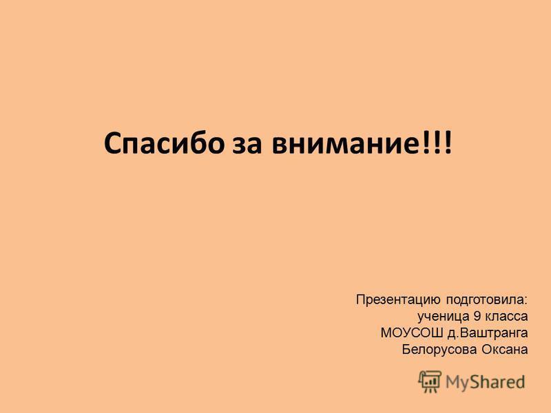 Спасибо за внимание!!! Презентацию подготовила: ученица 9 класса МОУСОШ д.Ваштранга Белорусова Оксана