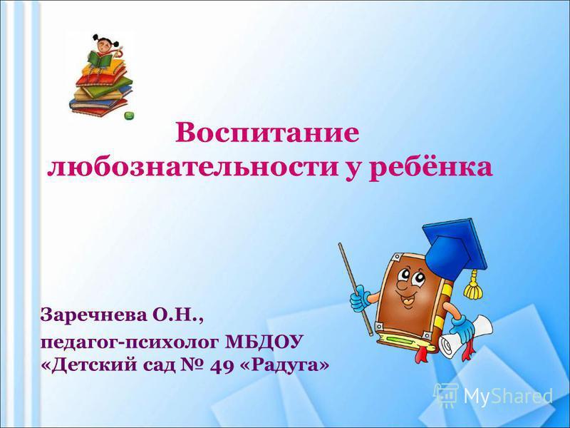 Заречнева О.Н., педагог-психолог МБДОУ «Детский сад 49 «Радуга» Воспитание любознательности у ребёнка