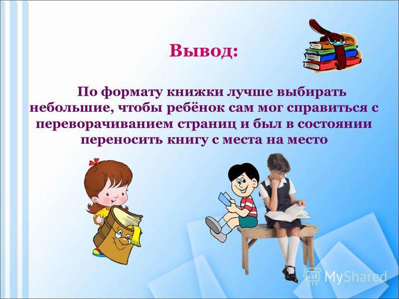 Вывод: По формату книжки лучше выбирать небольшие, чтобы ребёнок сам мог справиться с переворачиванием страниц и был в состоянии переносить книгу с места на место