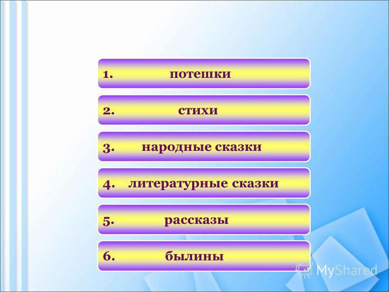 4. литературные сказки 1. потешки 3. народные сказки 6. былины 2. стихи 5. рассказы