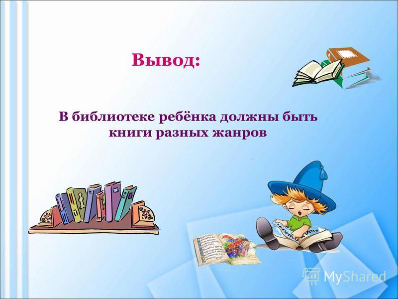 В библиотеке ребёнка должны быть книги разных жанров Вывод:
