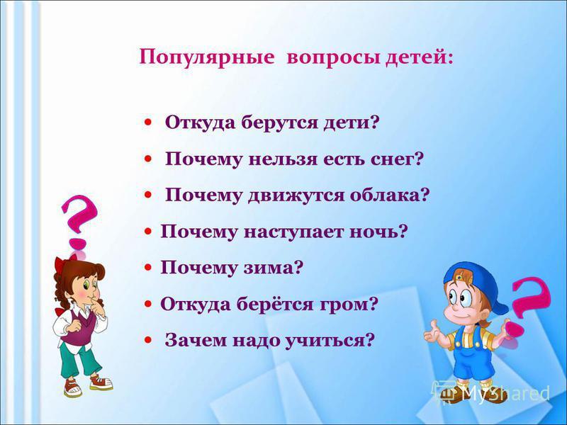 Популярные вопросы детей: Откуда берутся дети? Почему нельзя есть снег? Почему движутся облака? Почему наступает ночь? Почему зима? Откуда берётся гром? Зачем надо учиться?