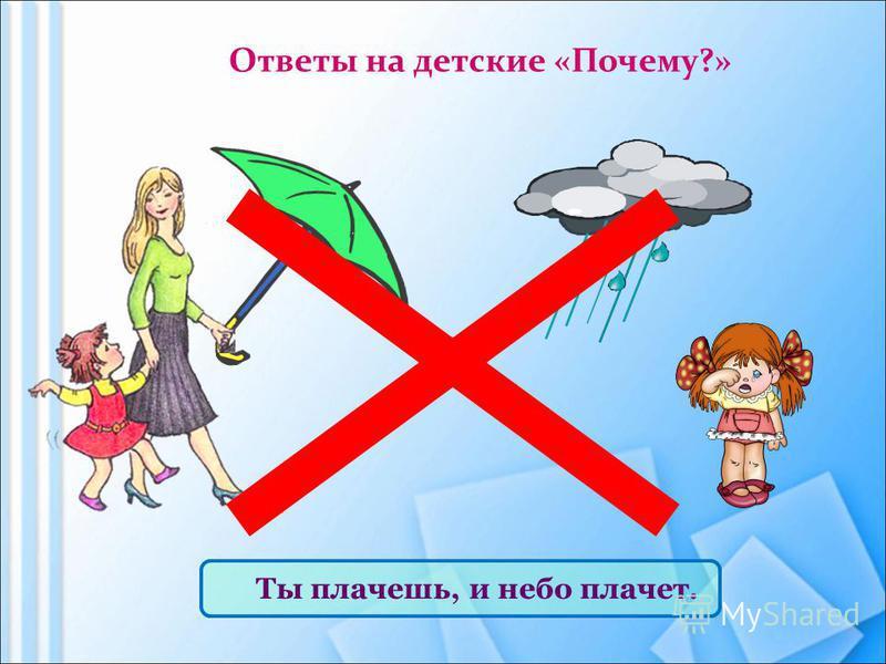 Ответы на детские «Почему?» Ты плачешь, и небо плачет.