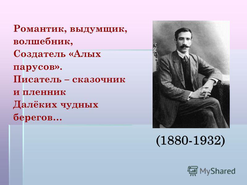 Романтик, выдумщик, волшебник, Создатель «Алых парусов». Писатель – сказочник и пленник Далёких чудных берегов…