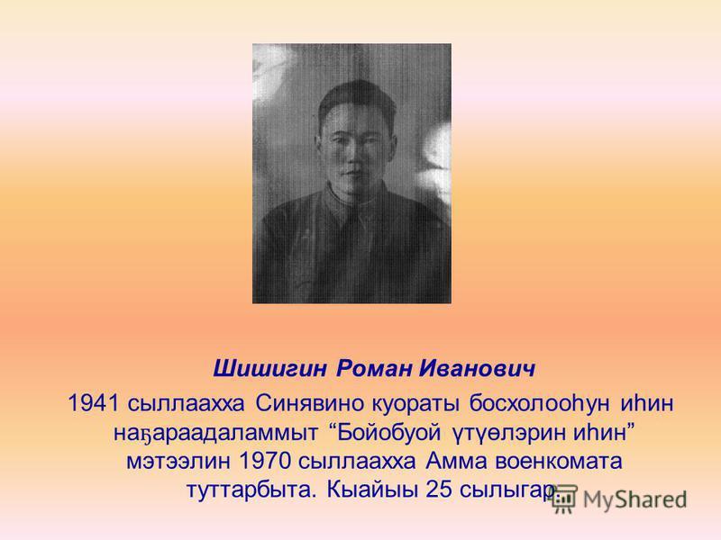 Шишигин Роман Иванович 1941 сыллаахха Синявино куораты босхолооһун иһин на ҕ араадаламмыт Бойобуой үтүөлэрин иһин мэтээлин 1970 сыллаахха Амма военкомата туттарбыта. Кыайыы 25 сылыгар.