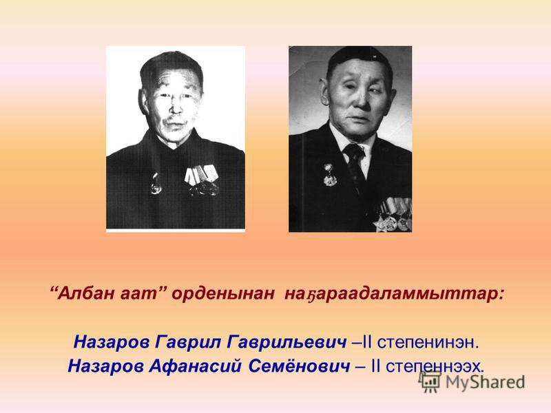 Албан аат орденынан на ҕ араадаламмыттар: Назаров Гаврил Гаврильевич –II степенинэн. Назаров Афанасий Семёнович – II степеннээх.