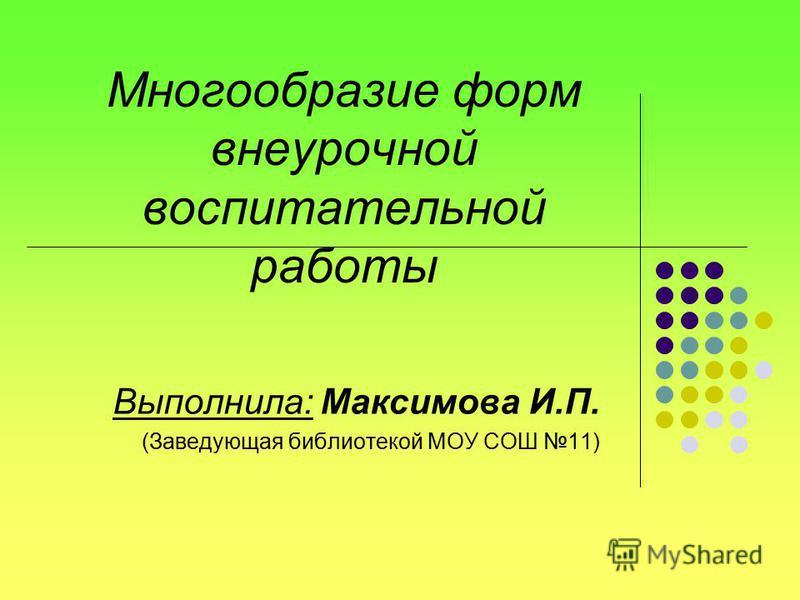 Многообразие форм внеурочной воспитательной работы Выполнила: Максимова И.П. (Заведующая библиотекой МОУ СОШ 11)