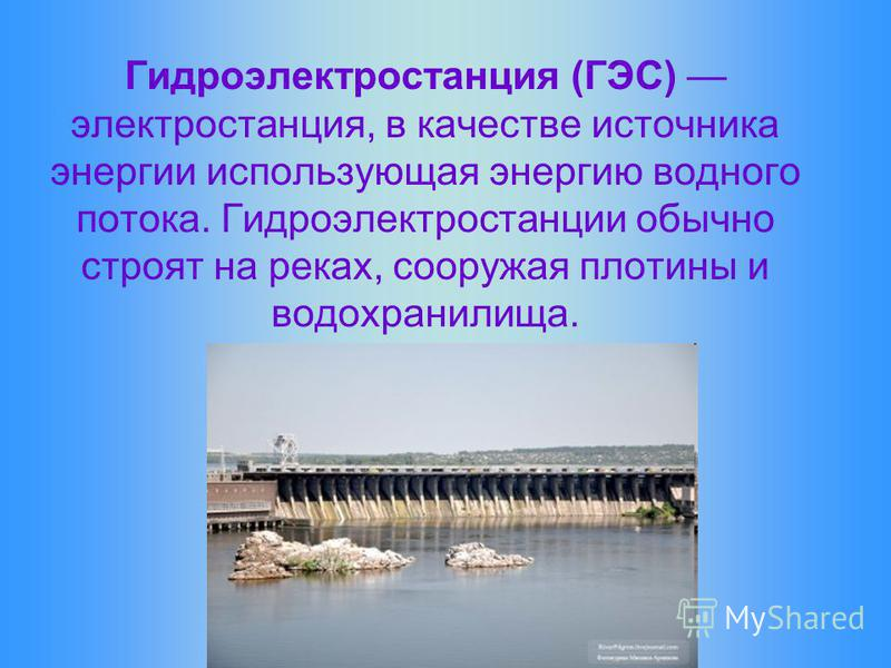 Гидроэлектростанция (ГЭС) электростанция, в качестве источника энергии использующая энергию водного потока. Гидроэлектростанции обычно строят на реках, сооружая плотины и водохранилища.