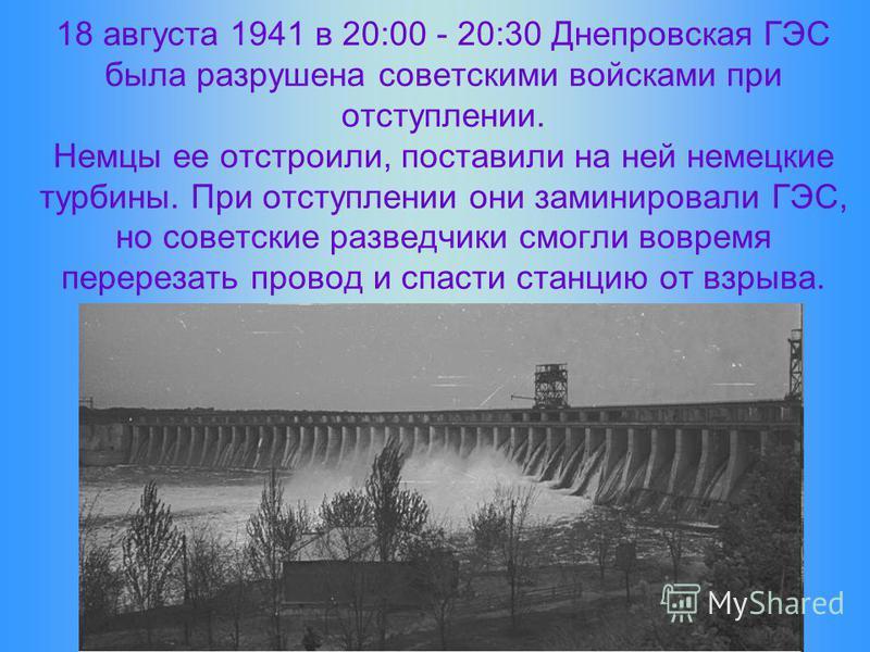 18 августа 1941 в 20:00 - 20:30 Днепровская ГЭС была разрушена советскими войсками при отступлении. Немцы ее отстроили, поставили на ней немецкие турбины. При отступлении они заминировали ГЭС, но советские разведчики смогли вовремя перерезать провод