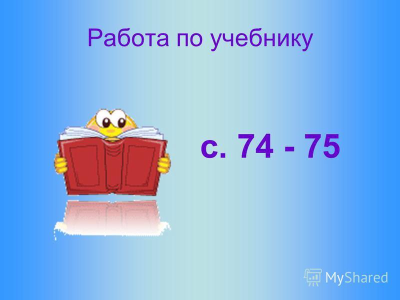 Работа по учебнику с. 74 - 75