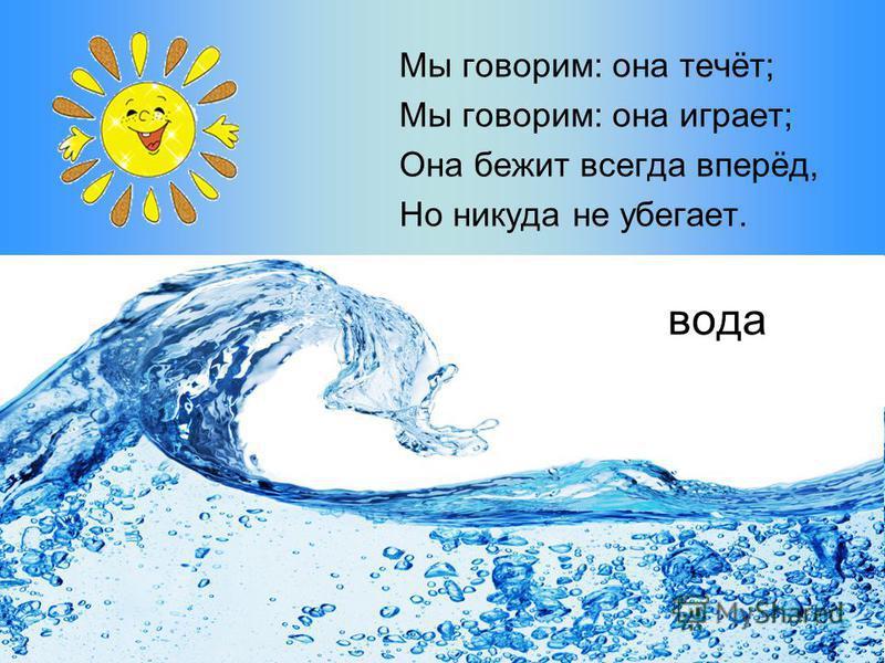 вода Мы говорим: она течёт; Мы говорим: она играет; Она бежит всегда вперёд, Но никуда не убегает.