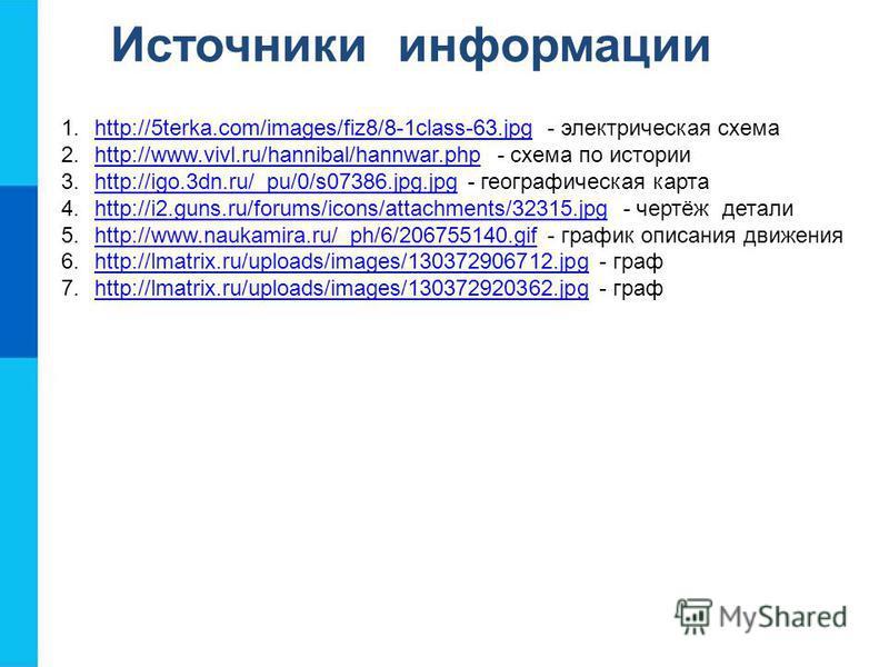 Источники информации 1.http://5terka.com/images/fiz8/8-1class-63. jpg - электрическая схемаhttp://5terka.com/images/fiz8/8-1class-63. jpg 2.http://www.vivl.ru/hannibal/hannwar.php - схема по историиhttp://www.vivl.ru/hannibal/hannwar.php 3.http://igo