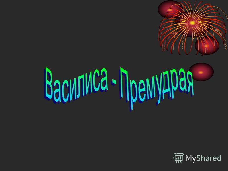 а) Василиса – Премудрая б) Василиса – Прекрасная в) Марья – Царевна