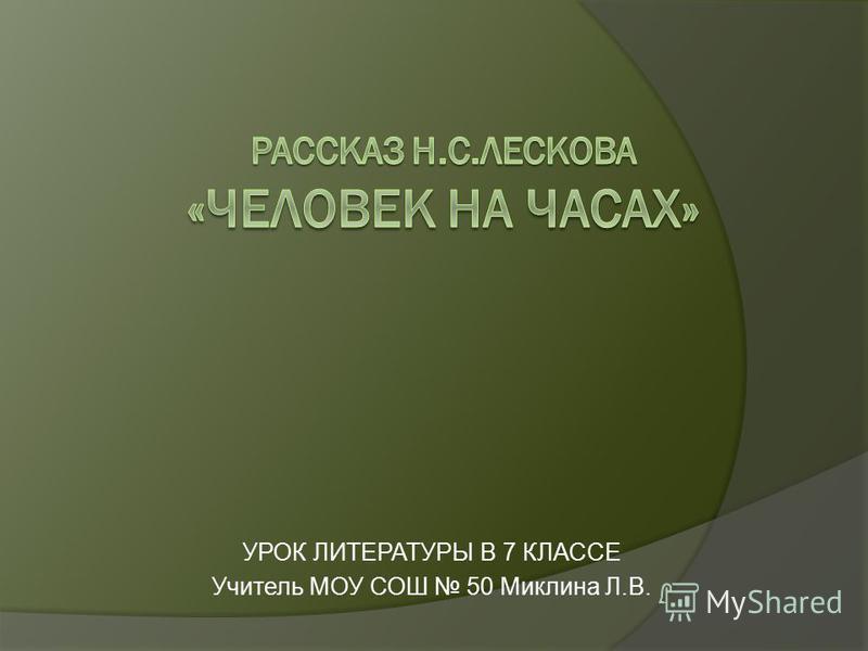 УРОК ЛИТЕРАТУРЫ В 7 КЛАССЕ Учитель МОУ СОШ 50 Миклина Л.В.