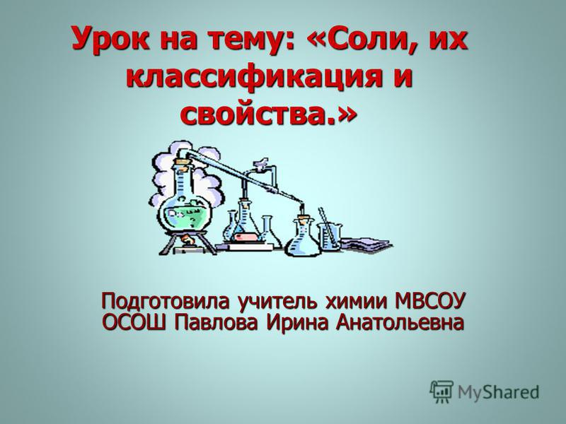 Урок на тему: «Соли, их классификация и свойства.» Подготовила учитель химии МВСОУ ОСОШ Павлова Ирина Анатольевна