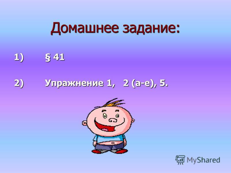 Домашнее задание: 1) § 41 2) Упражнение 1, 2 (а-е), 5.