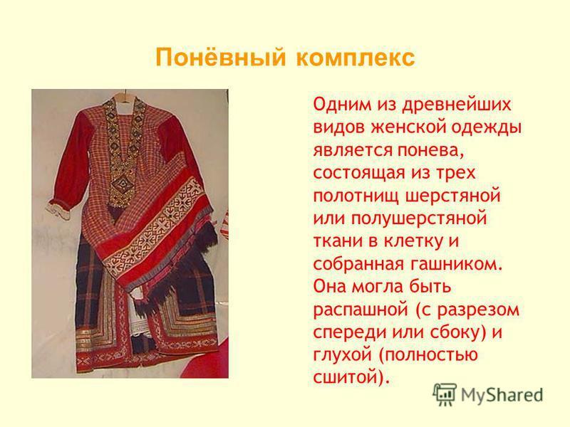 Понёвный комплекс Одним из древнейших видов женской одежды является понева, состоящая из трех полотнищ шерстяной или полушерстяной ткани в клетку и собранная гашником. Она могла быть распашной (с разрезом спереди или сбоку) и глухой (полностью сшитой