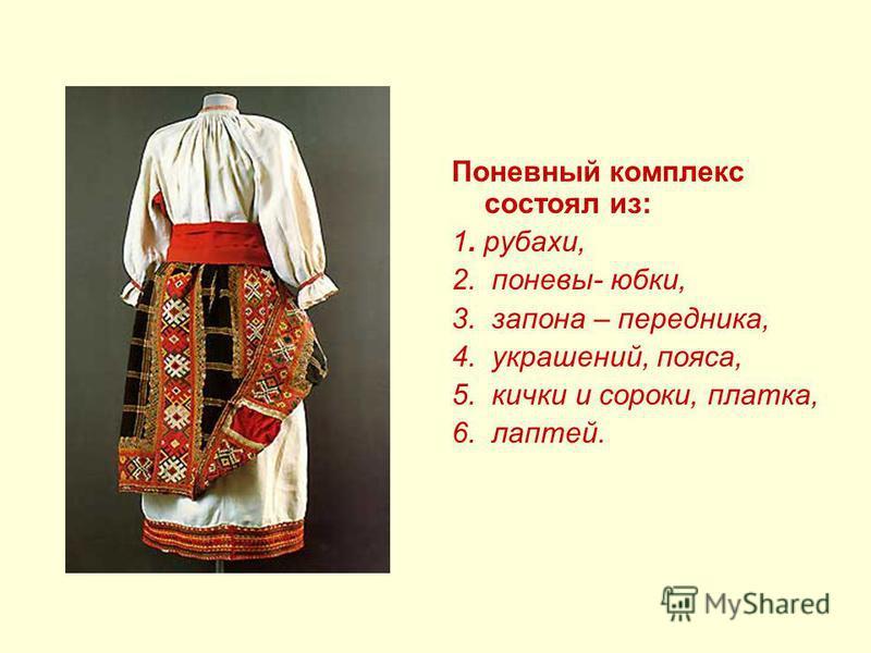 Поневный комплекс состоял из: 1. рубахи, 2. поневы- юбки, 3. закона – передника, 4. украшений, пояса, 5. кички и сороки, платка, 6. лаптей.