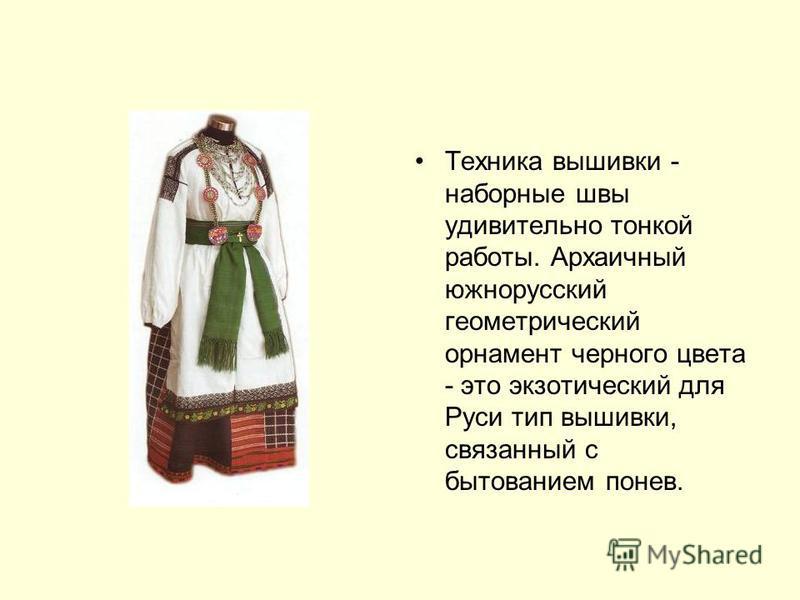 Техника вышивки - наборные швы удивительно тонкой работы. Архаичный южнорусский геометрический орнамент черного цвета - это экзотический для Руси тип вышивки, связанный с бытованием понев.