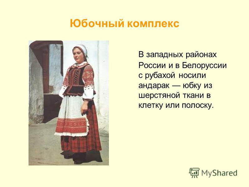 Юбочный комплекс В западных районах России и в Белоруссии с рубахой носили андарак юбку из шерстяной ткани в клетку или полоску.