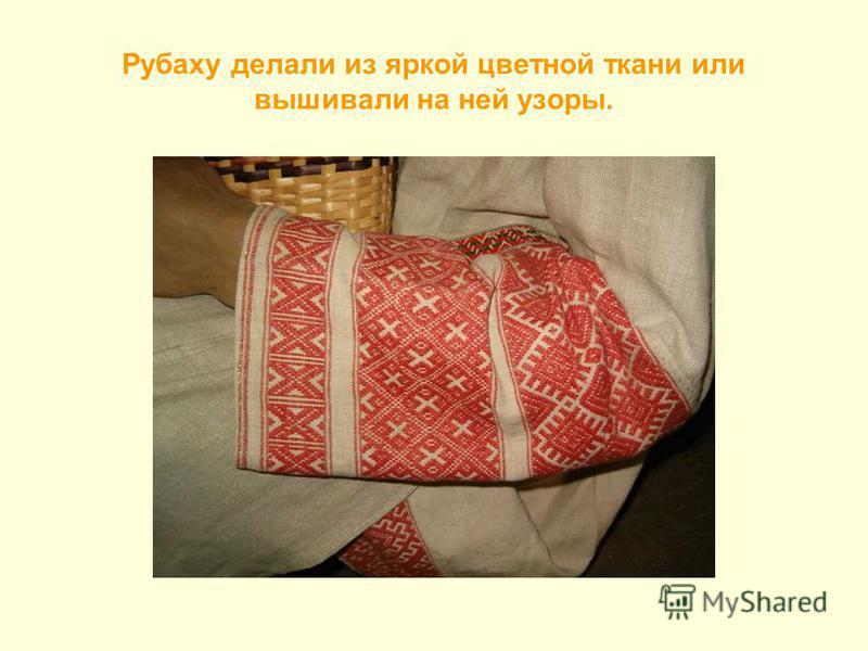 Рубаху делали из яркой цветной ткани или вышивали на ней узоры.