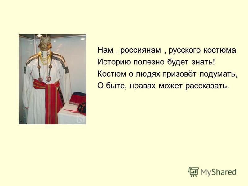 Нам, россиянам, русского костюма Историю полезно будет знать! Костюм о людях призовёт подумать, О быте, нравах может рассказать.
