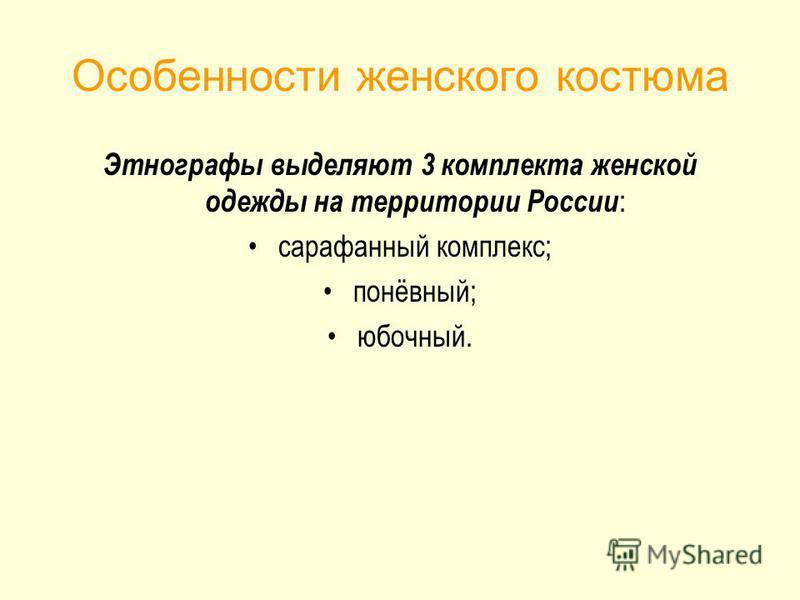 Особенности женского костюма Этнографы выделяют 3 комплекта женской одежды на территории России : сарафанный комплекс; понёвный; юбочный.