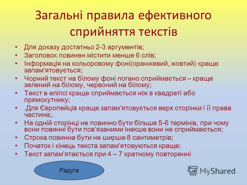 Загальні правила ефективного сприйняття текстів Для доказу достатньо 2-3 аргументів; Заголовок повинен містити менше 6 слів; Інформація на кольоровому фоні(оранжевий, жовтий) краще запамятовується; Чорний текст на білому фоні погано сприймається – кр