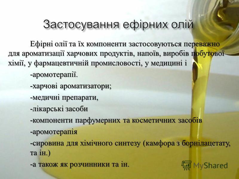 Ефірні олії та їх компоненти застосовуються переважно для ароматизації харчових продуктів, напоїв, виробів побутової хімії, у фармацевтичній промисловості, у медицині і - аромотерапії. - харчові ароматизатори ; - медичні препарати, - лікарські засоби