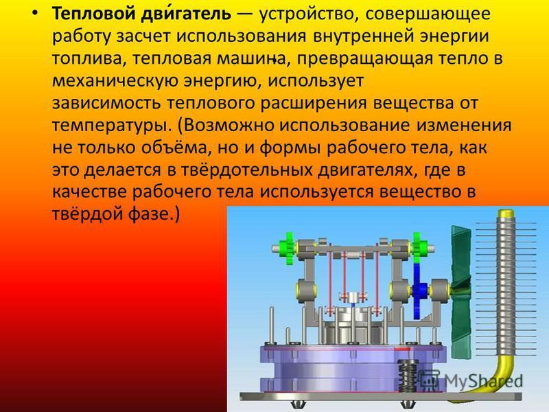 . Тепловой дви́гатель устройство, совершающее работу за счет использования внутренней энергии топлива, тепловая машина, превращающая тепло в механическую энергию, использует зависимость теплового расширения вещества от температуры. (Возможно использо