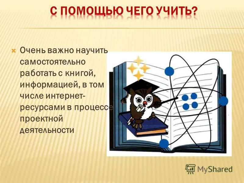 Очень важно научить самостоятельно работать с книгой, информацией, в том числе интернет- ресурсами в процессе проектной деятельности