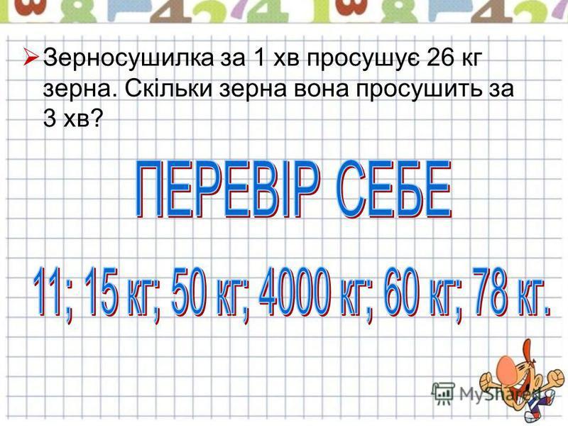 Зерносушилка за 1 хв просушує 26 кг зерна. Скільки зерна вона просушить за 3 хв?
