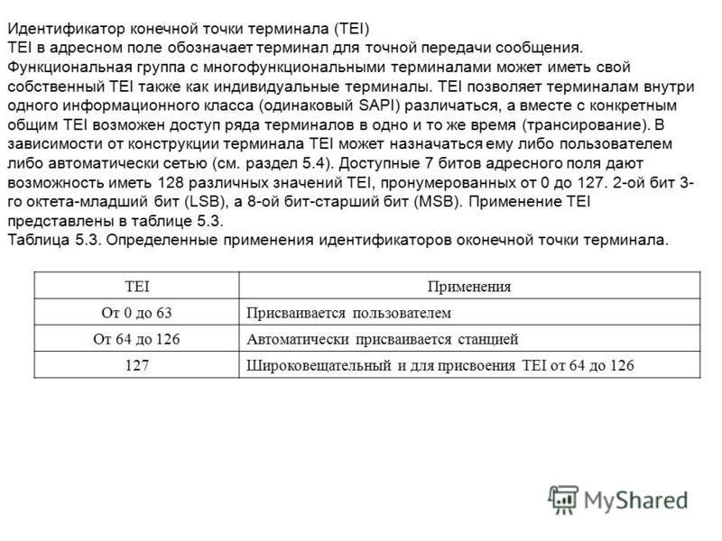 Идентификатор конечной точки терминала (TEI) TEI в адресном поле обозначает терминал для точной передачи сообщения. Функциональная группа с многофункциональными терминалами может иметь свой собственный TEI также как индивидуальные терминалы. TEI позв