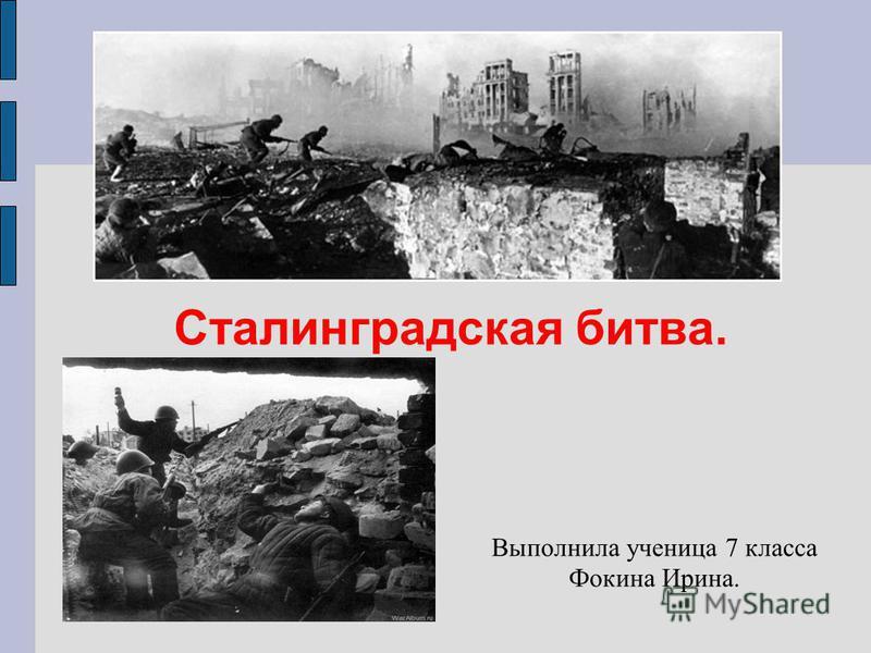 Выполнила ученица 7 класса Фокина Ирина. Сталинградская битва.