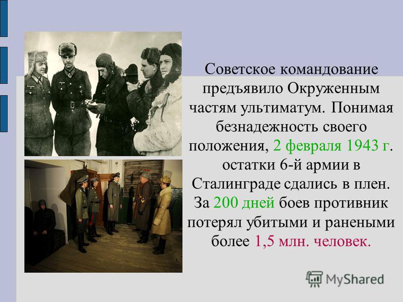 Советское командование предъявило Окруженным частям ультиматум. Понимая безнадежность своего положения, 2 февраля 1943 г. остатки 6-й армии в Сталинграде сдались в плен. За 200 дней боев противник потерял убитыми и ранеными более 1,5 млн. человек.