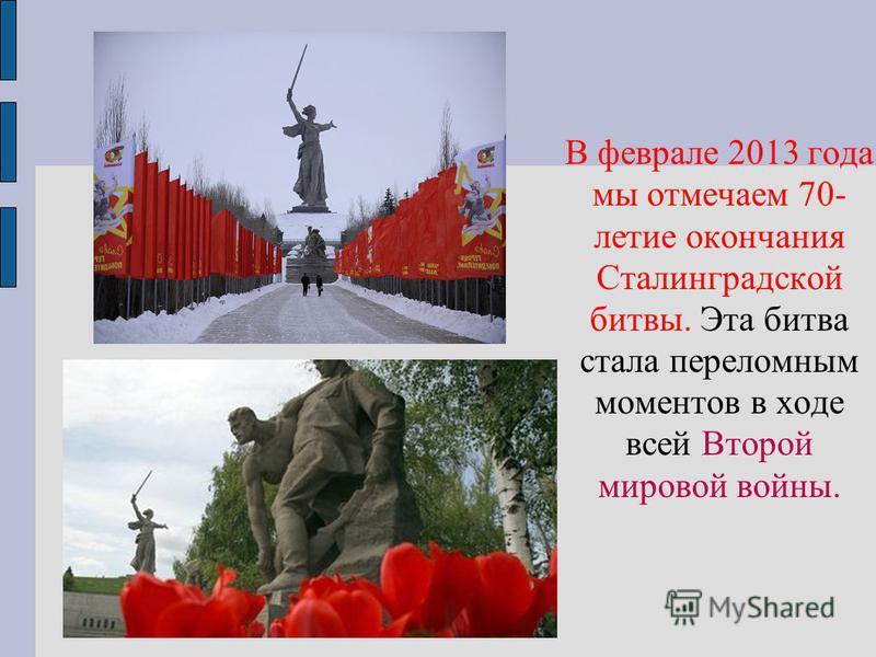 В феврале 2013 года мы отмечаем 70- летие окончания Сталинградской битвы. Эта битва стала переломным моментов в ходе всей Второй мировой войны.
