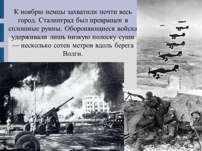 К ноябрю немцы захватили почти весь город. Сталинград был превращен в сплошные руины. Обороняющиеся войска удерживали лишь низкую полоску суши несколько сотен метров вдоль берега Волги.