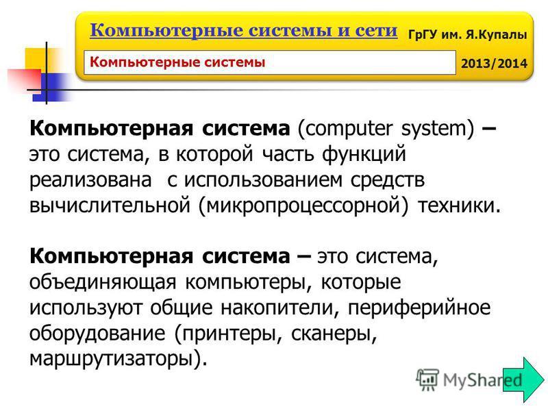 ГрГУ им. Я.Купалы 2013/2014 Компьютерные системы и сети Компьютерная система (computer system) – это система, в которой часть функций реализована с использованием средств вычислительной (микропроцессорной) техники. Компьютерная система – это система,