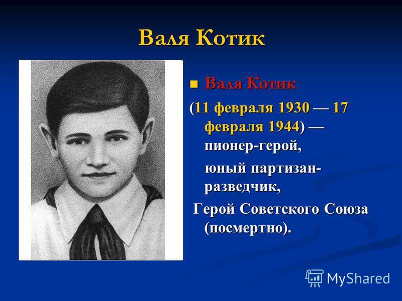 Валя Котик (11 февраля 1930 17 февраля 1944) пионер-герой, юный партизан- разведчик, Герой Советского Союза (посмертно).