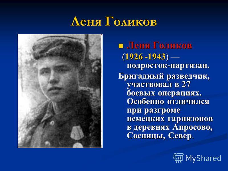 Леня Голиков (1926 -1943) подросток-партизан. Бригадный разведчик, участвовал в 27 боевых операциях. Особенно отличился при разгроме немецких гарнизонов в деревнях Апросово, Сосницы, Север.